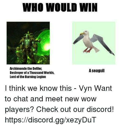 defile: WHO WOULD WIN  Archimonde the Defiler,  A seagull  Destroyer of a Thousand Worlds,  Lord of the Burning Legion I think we know this - Vyn  Want to chat and meet new wow players? Check out our discord! https://discord.gg/xezyDuT