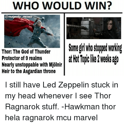 mjolnir: WHO WOULD WIN?  arealgeeky memes  Somel stooed workin  Thor: The God of Thunder  Protector of 9 realms  Nearly unstoppable with Mjölnir  Heir to the Asgardian throne  lir atHotTopclike2wee sago I still have Led Zeppelin stuck in my head whenever I see Thor Ragnarok stuff. -Hawkman thor hela ragnarok mcu marvel