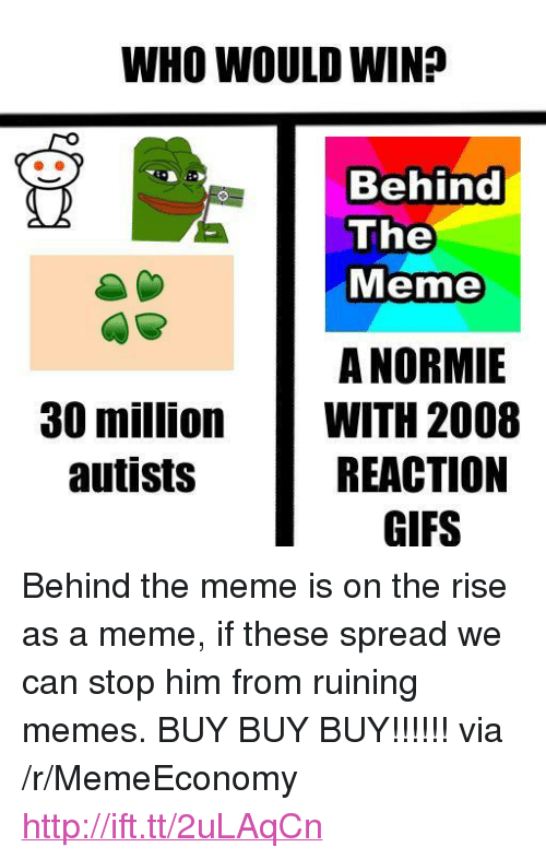 "reaction gifs: WHO WOULD WIN?  Behind  The  Meme  A NORMIE  WITH 2008  REACTION  GIFS  30 million  autists <p>Behind the meme is on the rise as a meme, if these spread we can stop him from ruining memes. BUY BUY BUY!!!!!! via /r/MemeEconomy <a href=""http://ift.tt/2uLAqCn"">http://ift.tt/2uLAqCn</a></p>"