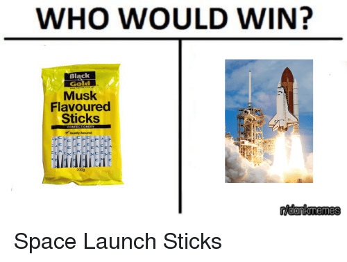 Dank Memes, Spaces, and Gold: WHO WOULD WIN?  Black  Gold  Musk  Flavoured  Sticks  CONFECTIONERY  Quality Assured  AF  A C  200g  rioonkmemes Space Launch Sticks