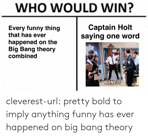The Big Bang Theory: WHO WOULD WIN?  Captain Holt  saying one word  Every funny thing  that has ever  happened on the  Big Bang theory  combined  BONE?! cleverest-url: pretty bold to imply anything funny has ever happened on big bang theory