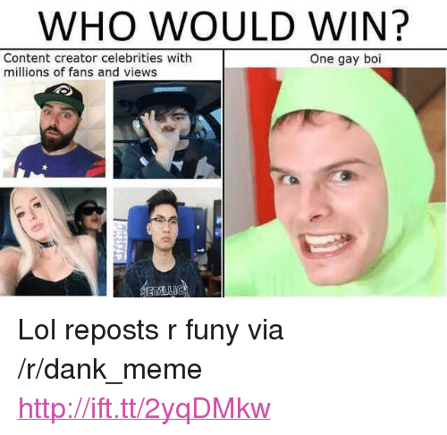 """funy: WHO WOULD WIN?  Content creator celebrities with  millions of fans and views  One gay boi <p>Lol reposts r funy via /r/dank_meme <a href=""""http://ift.tt/2yqDMkw"""">http://ift.tt/2yqDMkw</a></p>"""