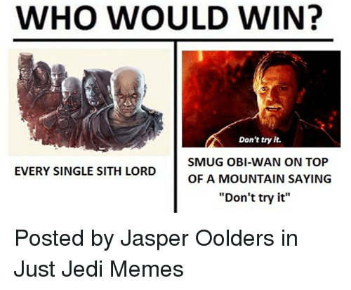 "Jedi, Memes, and Sith: WHO WOULD WIN?  Don't try it.  SMUG OBI-WAN ON TOP  OF A MOUNTAIN SAYING  EVERY SINGLE SITH LORD  ""Don't try it"" Posted by Jasper Oolders in Just Jedi Memes"