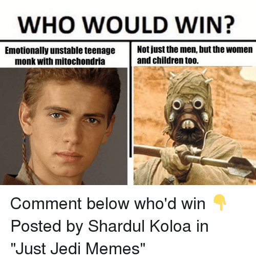 "Children, Jedi, and Memes: WHO WOULD WIN?  Emotionally unstable teenage  Not just the men, but the Women  monk with mitochondria  and children t00. Comment below who'd win 👇  Posted by Shardul Koloa in ""Just Jedi Memes"""