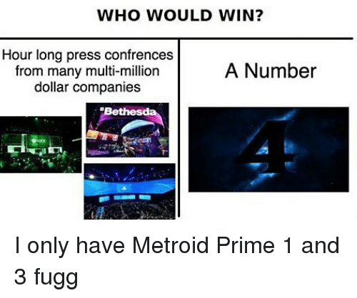 Memes, Metroid, and 🤖: WHO WOULD WIN?  Hour long press confrences  A Number  from many multi-million  dollar companies I only have Metroid Prime 1 and 3 fugg