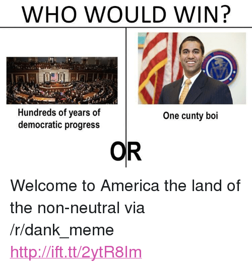 """welcome to america: WHO WOULD WIN?  Hundreds of years of  democratic progress  One cunty boi  OR <p>Welcome to America the land of the non-neutral via /r/dank_meme <a href=""""http://ift.tt/2ytR8Im"""">http://ift.tt/2ytR8Im</a></p>"""