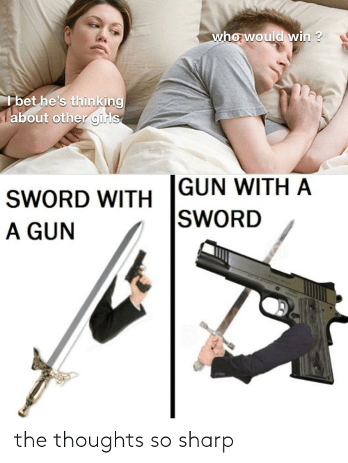 Who Would Win: who would win ?  I bet he's thinking  about other girls  GUN WITH A  SWORD  SWORD WITH  A GUN the thoughts so sharp