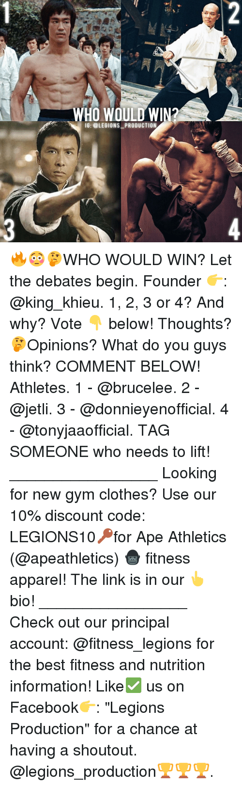 "cloths: WHO WOULD WIN?  IG: @LEGIONS PRODUCTION 🔥😳🤔WHO WOULD WIN? Let the debates begin. Founder 👉: @king_khieu. 1, 2, 3 or 4? And why? Vote 👇 below! Thoughts? 🤔Opinions? What do you guys think? COMMENT BELOW! Athletes. 1 - @brucelee. 2 - @jetli. 3 - @donnieyenofficial. 4 - @tonyjaaofficial. TAG SOMEONE who needs to lift! _________________ Looking for new gym clothes? Use our 10% discount code: LEGIONS10🔑for Ape Athletics (@apeathletics) 🦍 fitness apparel! The link is in our 👆 bio! _________________ Check out our principal account: @fitness_legions for the best fitness and nutrition information! Like✅ us on Facebook👉: ""Legions Production"" for a chance at having a shoutout. @legions_production🏆🏆🏆."