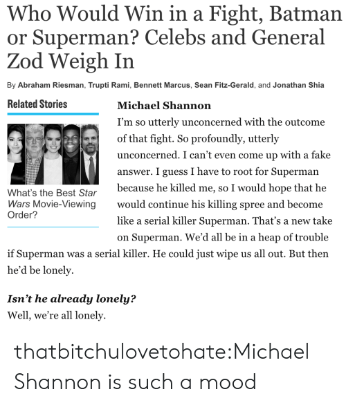 fitz: Who Would Win in a Fight, Batman  or Superman? Celebs and General  Zod Weigh In  By Abraham Riesman, Trupti Rami, Bennett Marcus, Sean Fitz-Gerald, and Jonathan Shia   Related Stories  Michael Shannon  I'm so utterly unconcerned with the outcome  of that fight. So profoundly, utterly  unconcerned. I can't even come up with a fake  answer. I guess I have to root for Superman  because he killed me, so I would hope that he  would continue his killing spree and become  like a serial killer Superman. That's a new take  on Superman. We'd all be in a heap of trouble  What's the Best Star  Wars Movie-Viewing  Order?  if Superman was a serial killer. He could just wipe us all out. But then  he'd be lonely  Isn't he already lonely?  Well, we're all lonely thatbitchulovetohate:Michael Shannon is such a mood