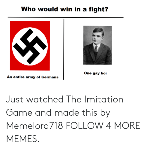 imitation: Who would win in a fight?  One gay boi  An entire army of Germans Just watched The Imitation Game and made this by Memelord718 FOLLOW 4 MORE MEMES.