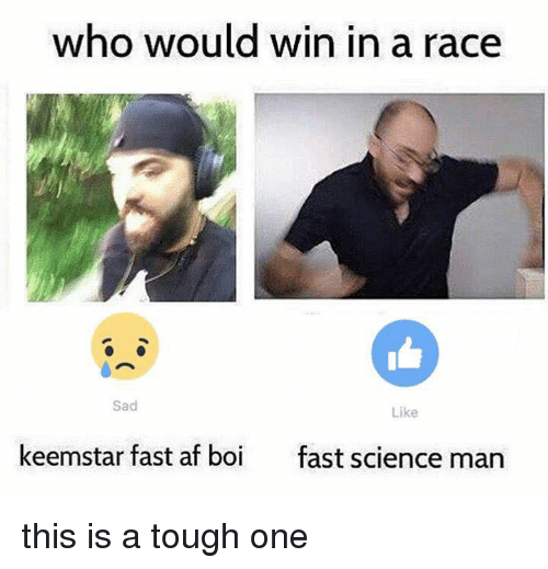 keemstar: who would win in a race  Sad  Like  keemstar fast af boi fast scence man this is a tough one