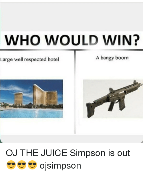 Juice, Memes, and Hotel: WHO WOULD WIN?  Large well respected hotel  A bangy boom OJ THE JUICE Simpson is out 😎😎😎 ojsimpson