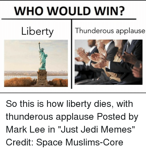 "Jedi, Memes, and Star Wars: WHO WOULD WIN?  Liberty Thunderous applause So this is how liberty dies, with thunderous applause  Posted by Mark Lee in ""Just Jedi Memes""  Credit: Space Muslims-Core"