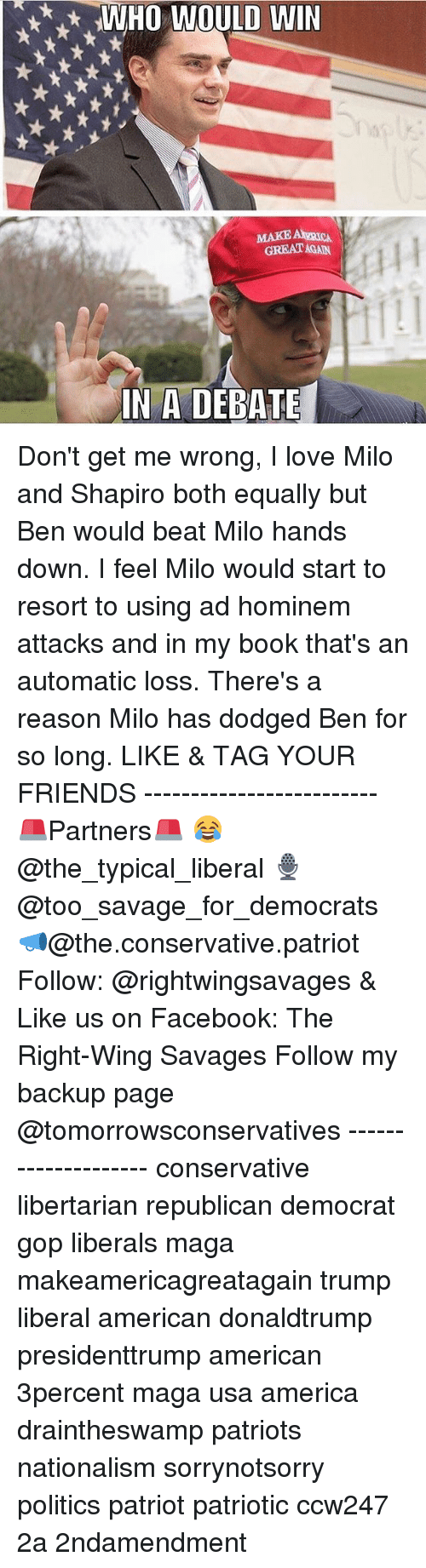 America, Facebook, and Friends: WHO WOULD WIN  MAKE ARICA  GREAT AGAN  ai  IN A DEBATE Don't get me wrong, I love Milo and Shapiro both equally but Ben would beat Milo hands down. I feel Milo would start to resort to using ad hominem attacks and in my book that's an automatic loss. There's a reason Milo has dodged Ben for so long. LIKE & TAG YOUR FRIENDS ------------------------- 🚨Partners🚨 😂@the_typical_liberal 🎙@too_savage_for_democrats 📣@the.conservative.patriot Follow: @rightwingsavages & Like us on Facebook: The Right-Wing Savages Follow my backup page @tomorrowsconservatives -------------------- conservative libertarian republican democrat gop liberals maga makeamericagreatagain trump liberal american donaldtrump presidenttrump american 3percent maga usa america draintheswamp patriots nationalism sorrynotsorry politics patriot patriotic ccw247 2a 2ndamendment