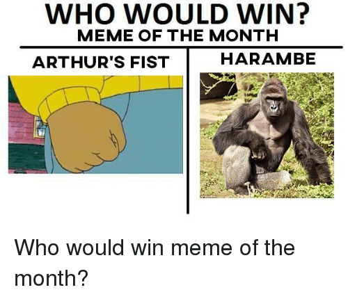 meme: WHO WOULD WIN?  MEME OF THE MONTH  ARTHUR'S FIST  HARAMBE <p>Who would win meme of the month?</p>