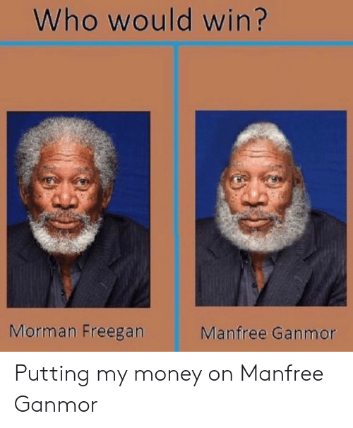 Who Would Win: Who would win?  Morman Freegan  Manfree Ganmor Putting my money on Manfree Ganmor