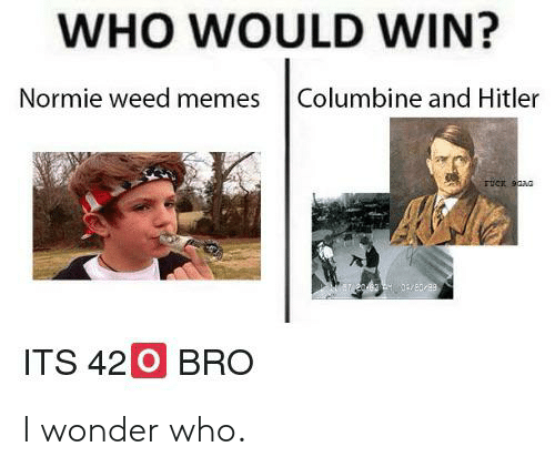 Weed Memes: WHO WOULD WIN?  Normie weed memes  Columbine and Hitler  2062 2 03/8089  ITS 420 BRO I wonder who.