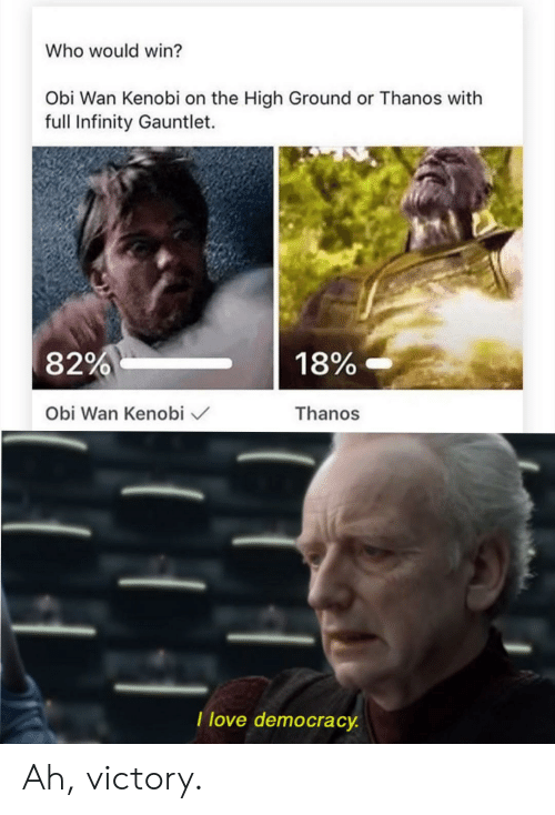 gauntlet: Who would win?  Obi Wan Kenobi on the High Ground or Thanos with  full Infinity Gauntlet.  18%-  82%  Thanos  Obi Wan Kenobi  I love democracy Ah, victory.