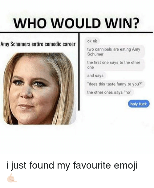 "Amy Schumer, Emoji, and Funny: WHO WOULD WIN?  ok ok  Amy Schumers entire comedic career  two cannibals are eating Amy  Schumer  the first one says to the other  one  and says  ""does this taste funny to you?""  the other ones says ""no""  holy fuck i just found my favourite emoji 🤙🏻"