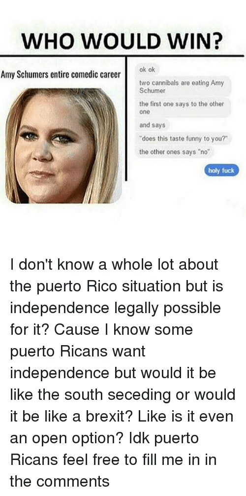 "Amy Schumer, Be Like, and Funny: WHO WOULD WIN?  ok ok  Amy Schumers entire comedic career  two cannibals are eating Amy  Schumer  the first one says to the other  one  and says  ""does this taste funny to you?  the other ones says ""no""  holy fuck I don't know a whole lot about the puerto Rico situation but is independence legally possible for it? Cause I know some puerto Ricans want independence but would it be like the south seceding or would it be like a brexit? Like is it even an open option? Idk puerto Ricans feel free to fill me in in the comments"