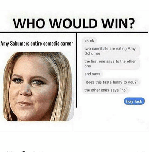 "Amy Schumer, Funny, and Memes: WHO WOULD WIN?  ok ok  Amy Schumers entire comedic career  two cannibals are eating Amy  Schumer  the first one says to the other  one  and says  ""does this taste funny to you?  the other ones says ""no""  holy fuck"