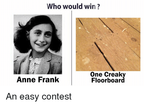 Anne Frank, Im Going to Hell for This, and Who: Who would win?  One Creak  Anne Frank  Floor boar An easy contest