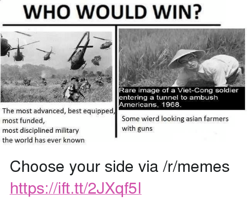 """Asian, Guns, and Memes: WHO WOULD WIN?  Rare image of a Viet-Cong soldier  entering a tunnel to ambush  Americans, 1968  The most advanced, best equipped  most funded,  most disciplined military  the world has ever known  Some wierd looking asian farmers  with guns <p>Choose your side via /r/memes <a href=""""https://ift.tt/2JXqf5I"""">https://ift.tt/2JXqf5I</a></p>"""
