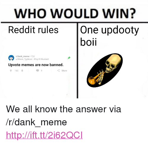 "Boii: WHO WOULD WIN?  Reddit rules One updooty  boii  r/dank meme 12d  u/Mean_Typhoon Etsy Enthusiast  Upvote memes are now banned.  166  Share <p>We all know the answer via /r/dank_meme <a href=""http://ift.tt/2i62QCI"">http://ift.tt/2i62QCI</a></p>"