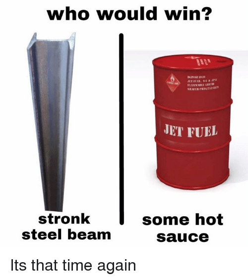 Time, Sauce, and Hot Sauce: who would win?  SILAFER-PRT22  JET FUEL  stronk  steel beam  some hot  sauce Its that time again