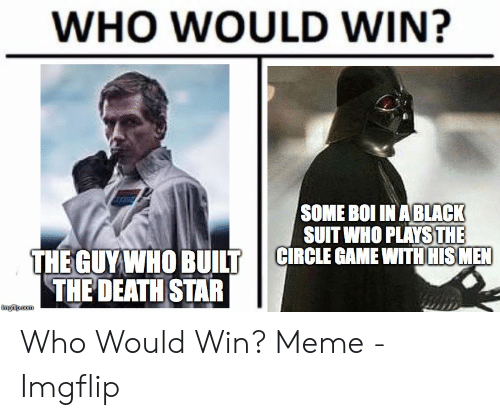 Circle Game Memes: WHO WOULD WIN?  SOME BOI INABLACK  SUIT WHO PLAYS THE  CIRCLE GAME WITH HIS MEN  THE GUY WHO BUILT  THE DEATH STAR Who Would Win? Meme - Imgflip