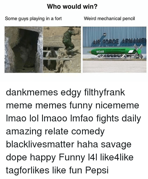 Black Lives Matter, Dope, and Funny: Who would win?  Some guys playing in a fort  Weird mechanical pencil  MOAB dankmemes edgy filthyfrank meme memes funny nicememe lmao lol lmaoo lmfao fights daily amazing relate comedy blacklivesmatter haha savage dope happy Funny l4l like4like tagforlikes like fun Pepsi