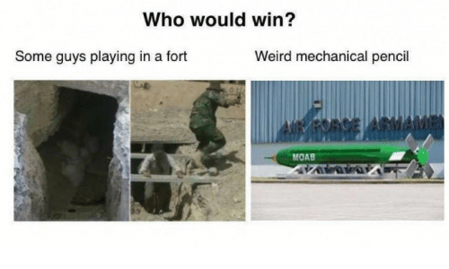 Weird, Who, and Moab: Who would win?  Some guys playing in a fort  Weird mechanical pencil  MOAB