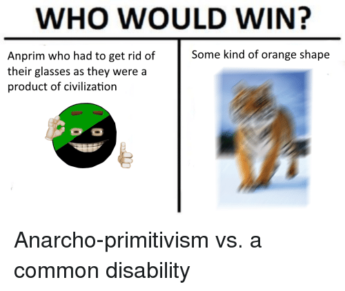 Anarcho Primitivism: WHO WOULD WIN?  Some kind of orange shape  Anprim who had to get rid of  their glasses as they were a  product of civilization Anarcho-primitivism vs. a common disability
