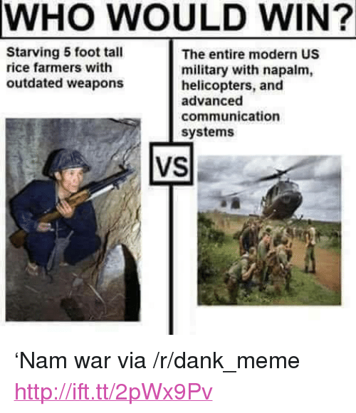 """napalm: WHO WOULD WIN?  Starving 5 foot tal  rice farmers with  outdated weapons  The entire modern US  military with napalm,  helicopters, and  advanced  communication  systems  VS <p>&lsquo;Nam war via /r/dank_meme <a href=""""http://ift.tt/2pWx9Pv"""">http://ift.tt/2pWx9Pv</a></p>"""