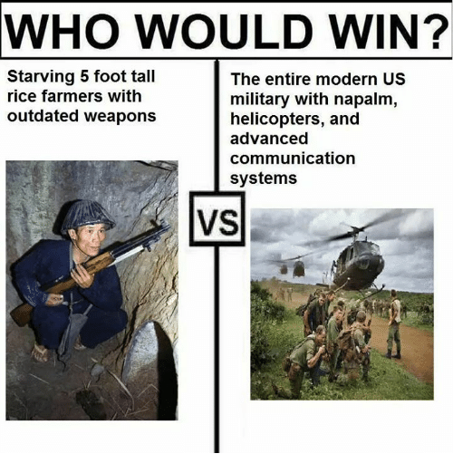 napalm: WHO WOULD WIN?  Starving 5 foot tall  rice farmers with  outdated weapons  The entire modern US  military with napalm,  helicopters, and  advanced  communication  systems  VS