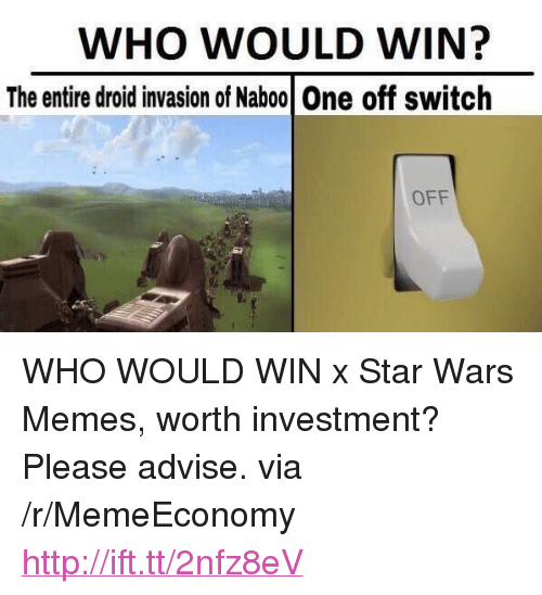 "Star Wars Memes: WHO WOULD WIN?  The entire droid invasion of Naboo One off switch  OFF <p>WHO WOULD WIN x Star Wars Memes, worth investment? Please advise. via /r/MemeEconomy <a href=""http://ift.tt/2nfz8eV"">http://ift.tt/2nfz8eV</a></p>"