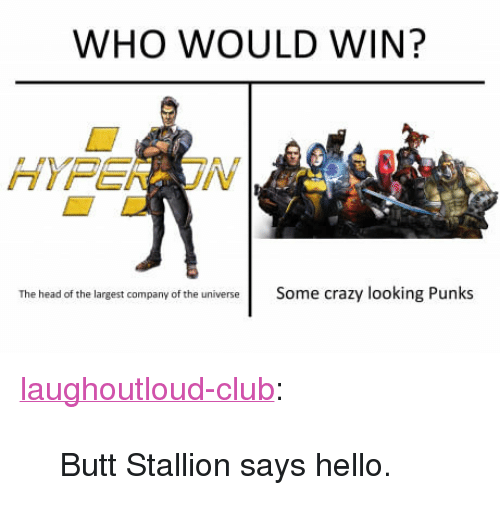 "stallion: WHO WOULD WIN?  The head of the largest company of the universeSome crazy looking Punks <p><a href=""http://laughoutloud-club.tumblr.com/post/163292446790/butt-stallion-says-hello"" class=""tumblr_blog"">laughoutloud-club</a>:</p>  <blockquote><p>Butt Stallion says hello.</p></blockquote>"