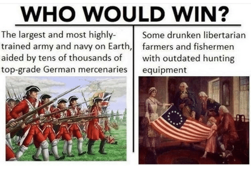 Army, Hunting, and Earth: WHO WOULD WIN?  The largest and most highly-  trained army and navy on Earth, farmers and fishermen  aided by tens of thousands of with outdated hunting  top-grade German mercenaries equipment  Some drunken libertarian