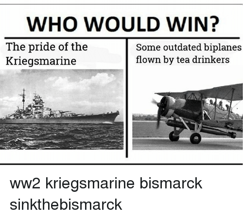 Memes, 🤖, and Ww2: WHO WOULD WIN?  The pride of the  Kriegsmarine  Some outdated biplanes  flown by tea drinkers ww2 kriegsmarine bismarck sinkthebismarck