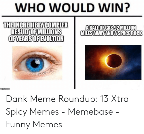 Meme Roundup: WHO WOULD WIN?  THEINCREDIBLYCOMPLEX  ABALLOFGAS92MILLION  MILES AWAVANDASPACE ROCK  RESULTOFMILLIONS  OFYEARSOFEVOLTION  mgfiip.com Dank Meme Roundup: 13 Xtra Spicy Memes - Memebase - Funny Memes