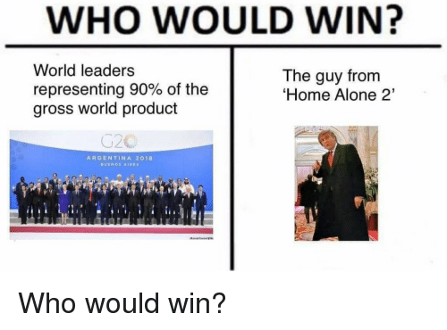 Home Alone 2: WHO WOULD WIN?  World leaders  representing 90% of the  gross world product  The guy from  Home Alone 2'  ARGENTINA 2018 Who would win?