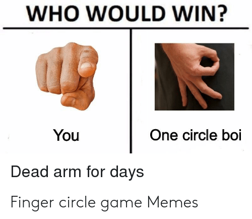 Finger Circle Game: WHO WOULD WIN?  You  One circle boi  Dead arm for days Finger circle game Memes