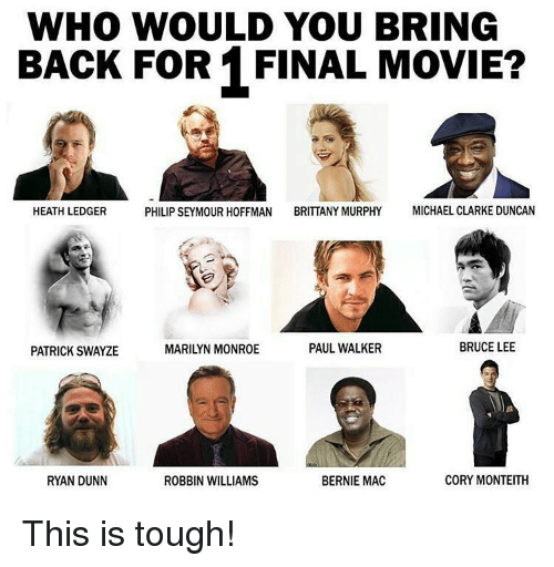 Michael Clarke Duncan: WHO WOULD YOU BRING  BACK FOR 1 FINAL MOVIE?  PHILIP SEYMOUR HOFFMAN BRITTANY MURPHY  MICHAEL CLARKE DUNCAN  HEATH LEDGER  PAUL WALKER  BRUCE LEE  PATRICK SWAYZE  CORY MONTEITH  BERNIE MAC  RYAN DUNN  ROBBIN WILLIAMS This is tough!