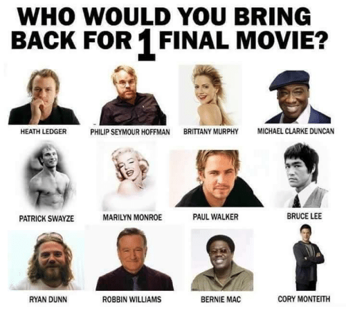 Finals, Funny, and Michael Clarke Duncan: WHO WOULD YOU BRING  BACK FOR 1 FINAL MOVIE?  PHILIP SEYMOUR HOFFMAN  BRITTANY MURPHY  MICHAEL CLARKE DUNCAN  HEATH LEDGER  BRUCE LEE  PAUL WALKER  MARILYN MONROE  PATRICK SWAYZE  RYAN DUNN  BERNIE MAC  ROBBIN WILLIAMS  CORY MONTEITH