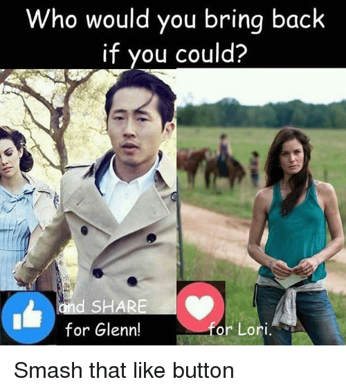 Smash That Like Button: Who would you bring back  if you could?  d SHARE  for Glenn!  or Lori Smash that like button