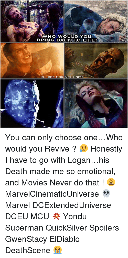 yondu: WHO WOULD YOU  BRING BACK TO LIFE?  IG I ODC. MARIVEL. UNITE You can only choose one…Who would you Revive ? 😥 Honestly I have to go with Logan…his Death made me so emotional, and Movies Never do that ! 😩 MarvelCinematicUniverse 💀 Marvel DCExtendedUniverse DCEU MCU 💥 Yondu Superman QuickSilver Spoilers GwenStacy ElDiablo DeathScene 😭