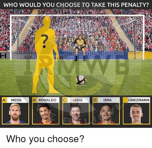 Memes, Messi, and Ronaldo: WHO WOULD YOU CHOOSE TO TAKE THIS PENALTY?  2  A MESSI  B:RONALDO C: LEWA  D: IBRA  GRIEZMANN Who you choose?