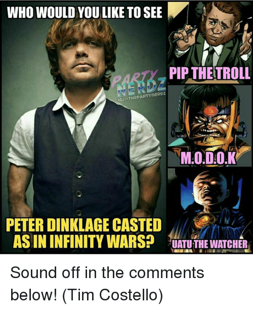 Memes, Infiniti, and Infinity: WHO WOULD YOU LIKE TO SEE  PIP THETROLL  IGIOTHePARTYneRDZ  PETER DINKLAGE CASTED  AS IN INFINITY WARS?  UATU THE WATCHER Sound off in the comments below!  (Tim Costello)