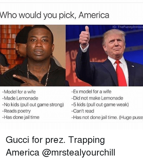 America, Ex's, and Gucci: Who would you pick, America  IG: TheFunnyintrove  -Ex model for a wife  -Model for a wife  Did not make Lemonade  Made Lemonade  No kids (pull out game strong)  5 kids (pull out game weak)  Reads poetry  Can't read  -Has done jail time  -Has not done jail time. (Huge puss Gucci for prez. Trapping America @mrstealyourchill