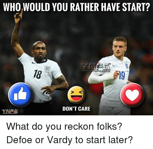 Memes, 🤖, and Reckoning: WHO WOULD YOU RATHER HAVE START?  DON'T CARE  YNRA What do you reckon folks? Defoe or Vardy to start later?